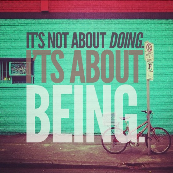 its not about doing its about being