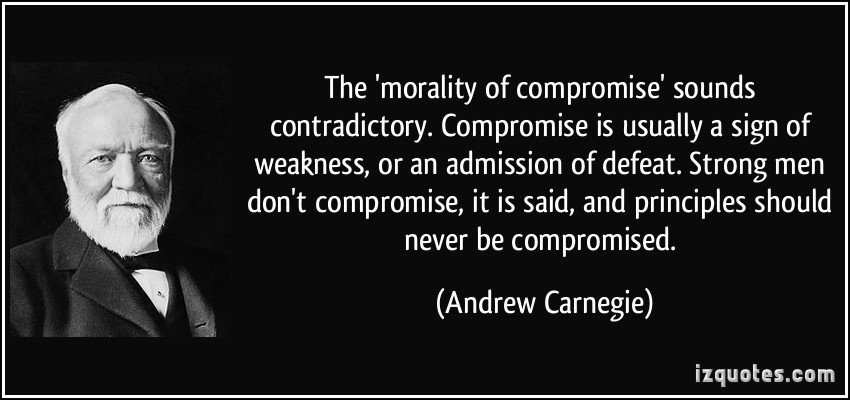 quote-the-morality-of-compromise-sounds-contradictory-compromise-is-usually-a-sign-of-weakness-or-an-andrew-carnegie-32026